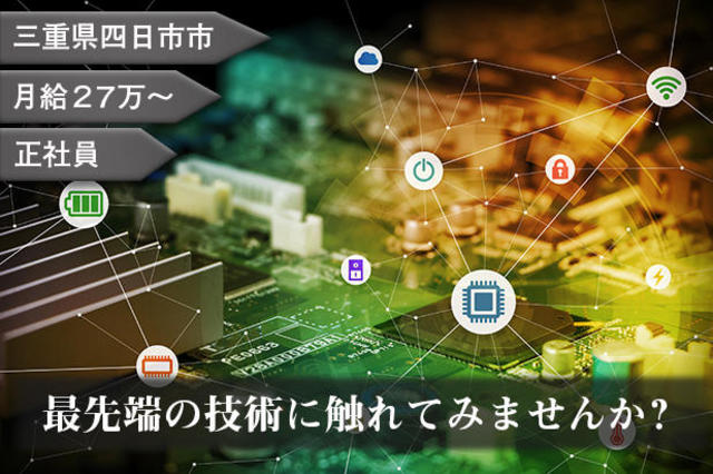 最先端の技術に触れてみませんか?三重県四日市市で正社員月給27万~のお仕事です。