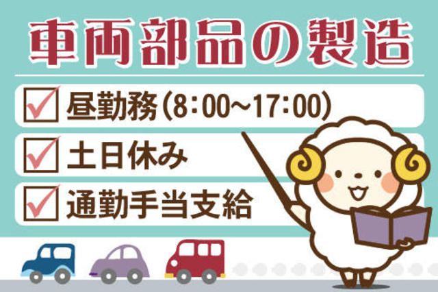 車両部品製造のお仕事です。昼勤務(8:00~17:00)、土日休み、通勤手当支給です。