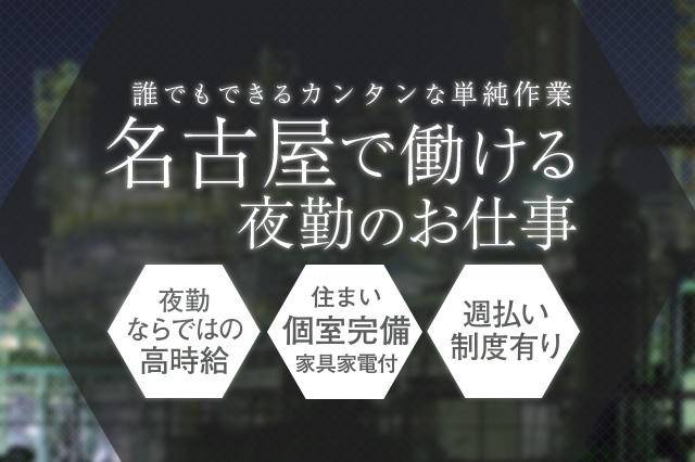 名古屋で働ける夜勤の誰でもできるカンタンな単純作業のお仕事です。高時給、家具家電付の個室完備、週払い制度もあります。
