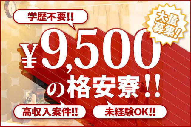 9,500円の格安寮!!学歴不要・高収入案件・未経験OK、大量募集!!