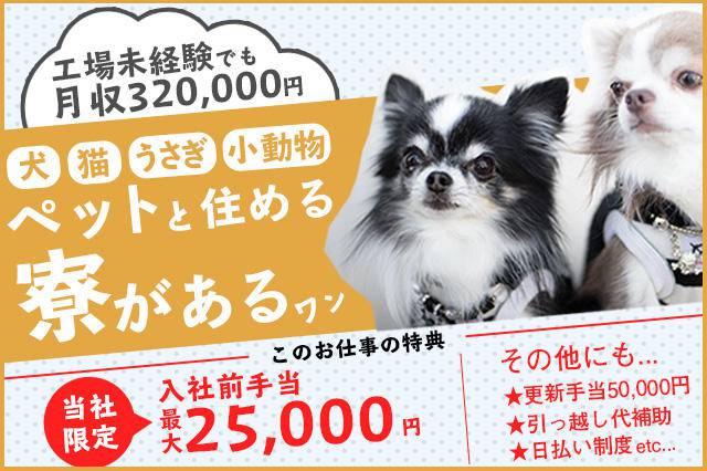 ペットと住める寮があり、工場未経験でも月収32万円。特典として入社前手当最大25,000円などあり。