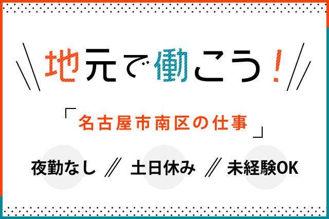 「名古屋市南区も仕事」地元で働こう!夜勤なし、土日休み、未経験OKのお仕事です。